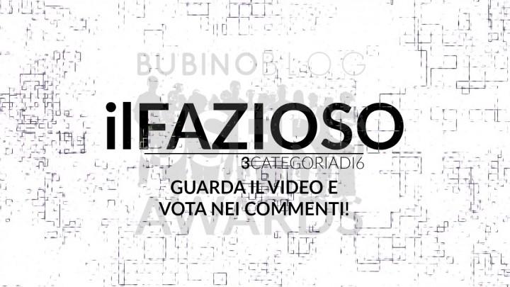 BUBINOBLOG USERS AWARDS 2016 IL FAZIOSO: GUARDA IL VIDEO E VOTA NEI COMMENTI!