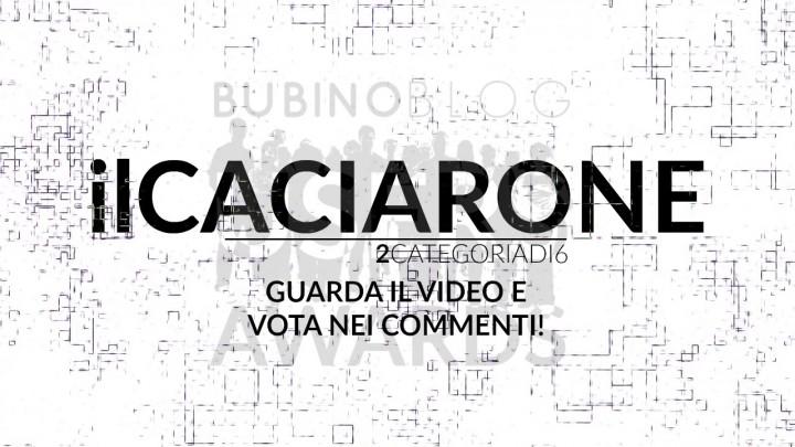 BUBINOBLOG USERS AWARDS 2016 IL CACIARONE: GUARDA IL VIDEO E VOTA NEI COMMENTI!