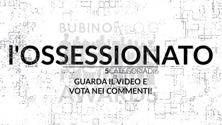 BUBINOBLOG USERS AWARDS 2016 L'OSSESSIONATO: GUARDA IL VIDEO E VOTA NEI COMMENTI!